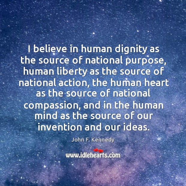 I believe in human dignity as the source of national purpose, human liberty as the source of national action Image