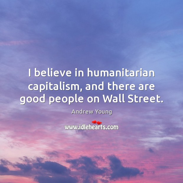 I believe in humanitarian capitalism, and there are good people on Wall Street. Image