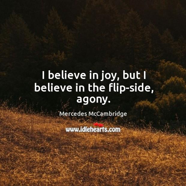 I believe in joy, but I believe in the flip-side, agony. Image