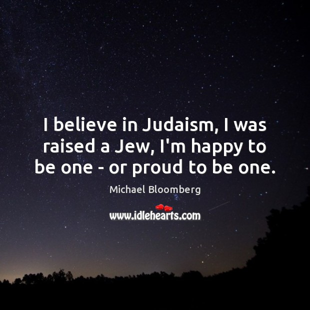I believe in Judaism, I was raised a Jew, I'm happy to be one – or proud to be one. Michael Bloomberg Picture Quote