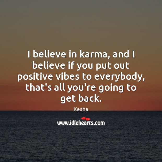 Image, I believe in karma, and I believe if you put out positive