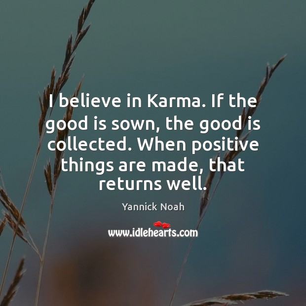 I believe in Karma. If the good is sown, the good is Yannick Noah Picture Quote