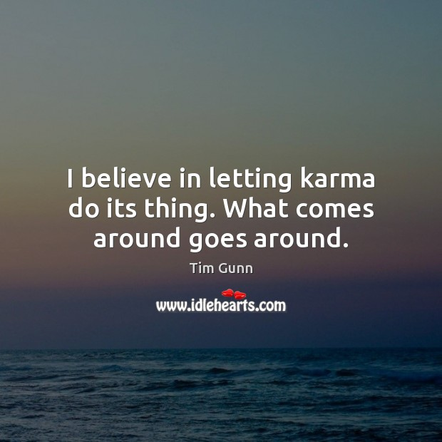 I believe in letting karma do its thing. What comes around goes around. Tim Gunn Picture Quote