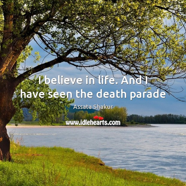 I believe in life. And I have seen the death parade Assata Shakur Picture Quote