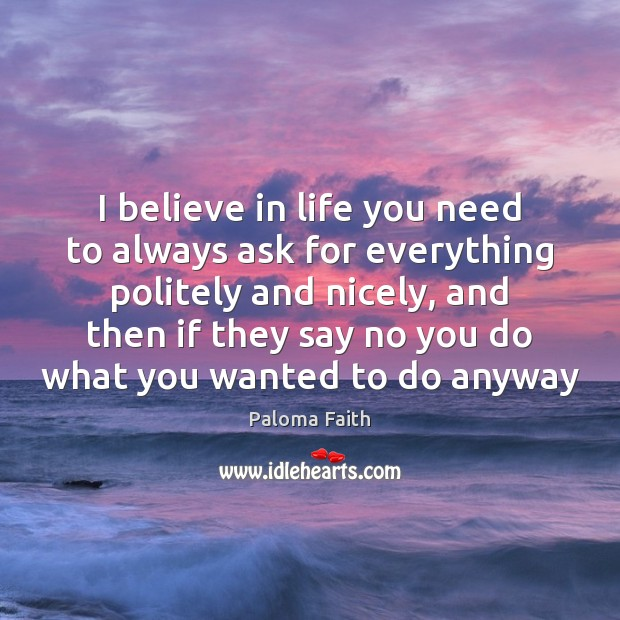 I believe in life you need to always ask for everything politely Paloma Faith Picture Quote