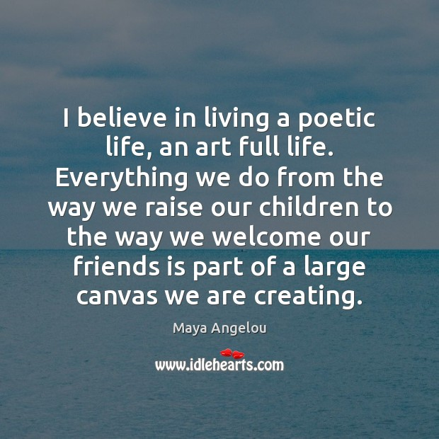 Image, I believe in living a poetic life, an art full life. Everything