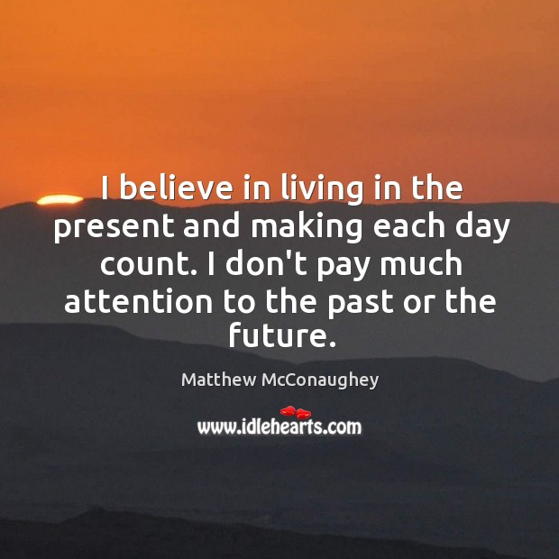 I believe in living in the present and making each day count. Image
