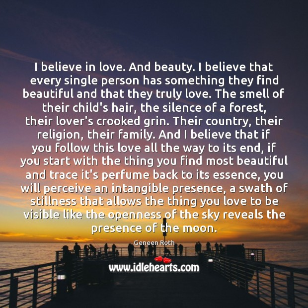 I believe in love. And beauty. I believe that every single person Geneen Roth Picture Quote