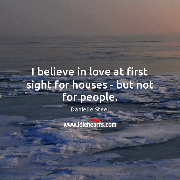 I believe in love at first sight for houses – but not for people. Danielle Steel Picture Quote