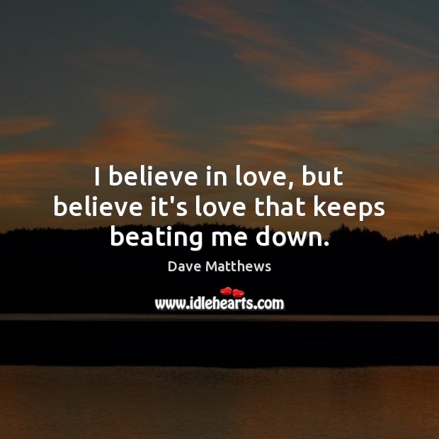 I believe in love, but believe it's love that keeps beating me down. Dave Matthews Picture Quote