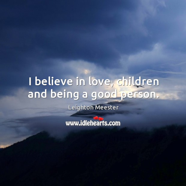 Image, I believe in love, children and being a good person.