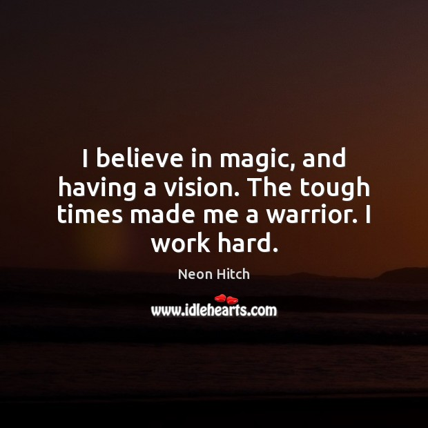 I believe in magic, and having a vision. The tough times made me a warrior. I work hard. Neon Hitch Picture Quote