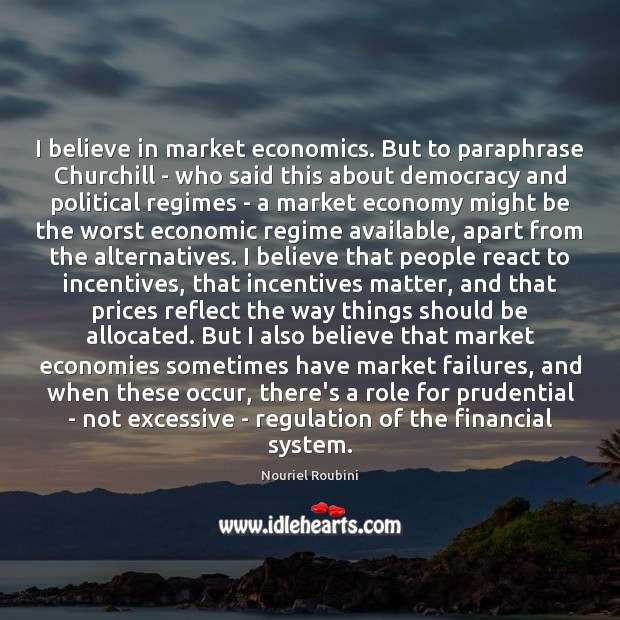 I believe in market economics. But to paraphrase Churchill – who said Image