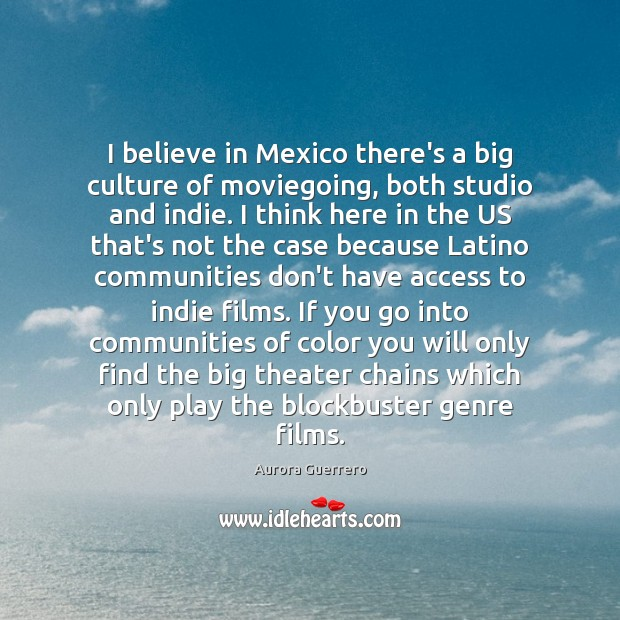 I believe in Mexico there's a big culture of moviegoing, both studio Image