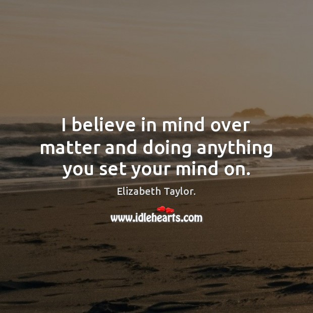 I believe in mind over matter and doing anything you set your mind on. Elizabeth Taylor. Picture Quote