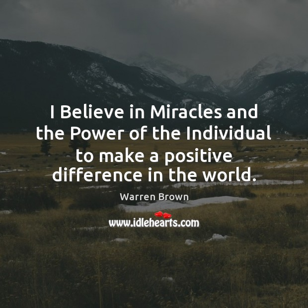 I Believe in Miracles and the Power of the Individual to make Image