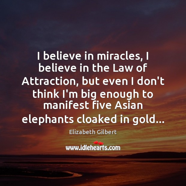 I believe in miracles, I believe in the Law of Attraction, but Elizabeth Gilbert Picture Quote