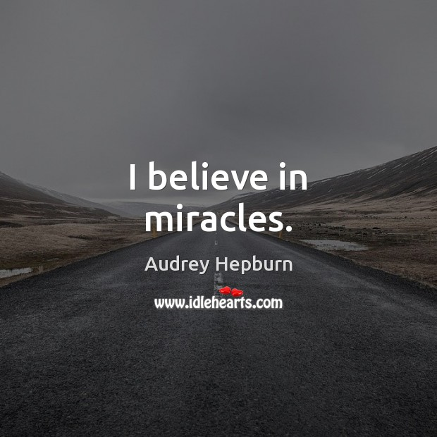 I believe in miracles. Audrey Hepburn Picture Quote