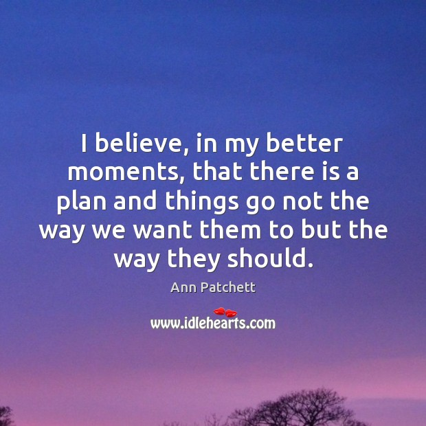 Image, I believe, in my better moments, that there is a plan and