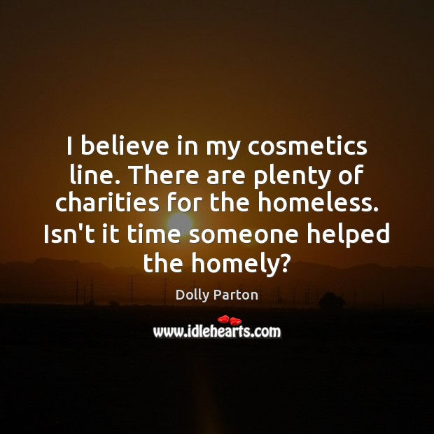 I believe in my cosmetics line. There are plenty of charities for Dolly Parton Picture Quote