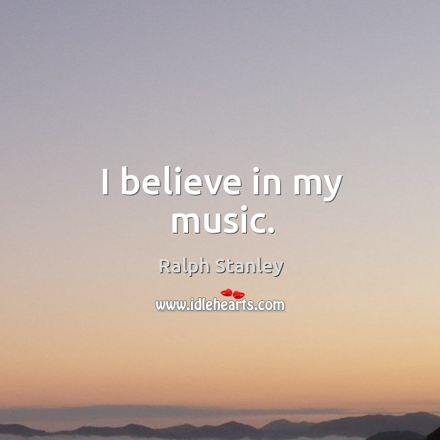 I believe in my music. Ralph Stanley Picture Quote