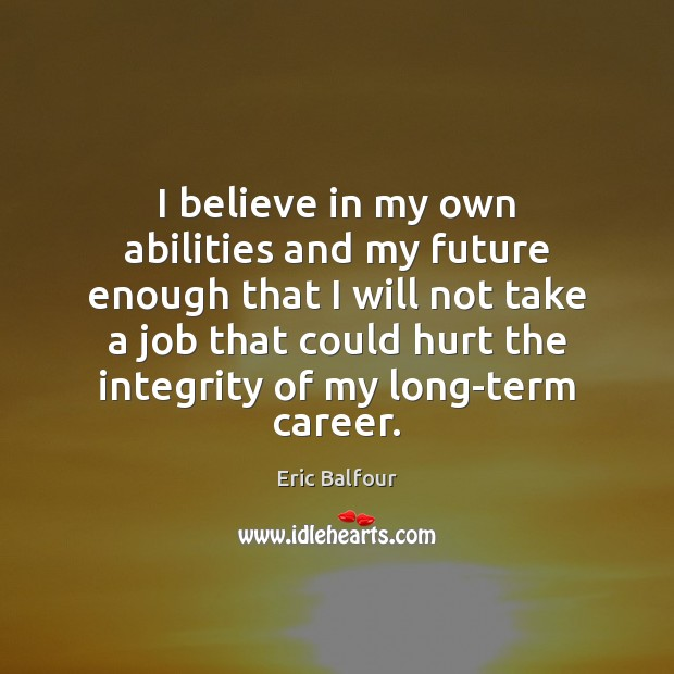 I believe in my own abilities and my future enough that I Eric Balfour Picture Quote