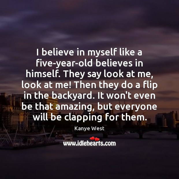 Image, I believe in myself like a five-year-old believes in himself. They say