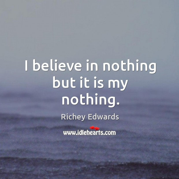 I believe in nothing but it is my nothing. Richey Edwards Picture Quote