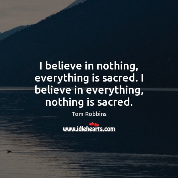 I believe in nothing, everything is sacred. I believe in everything, nothing is sacred. Image