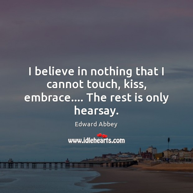 I believe in nothing that I cannot touch, kiss, embrace…. The rest is only hearsay. Edward Abbey Picture Quote