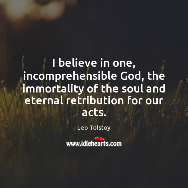 I believe in one, incomprehensible God, the immortality of the soul and Leo Tolstoy Picture Quote