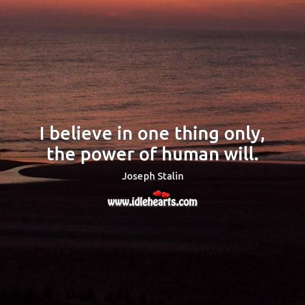 I believe in one thing only, the power of human will. Image
