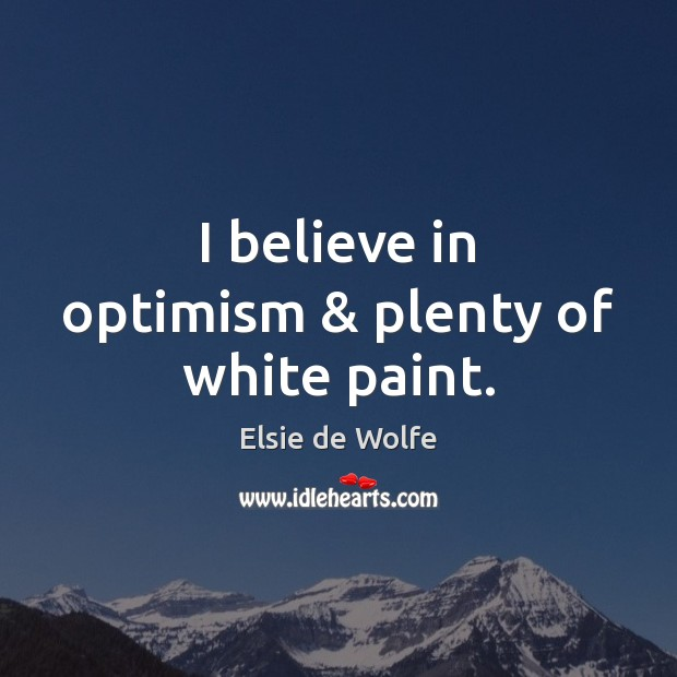 I believe in optimism & plenty of white paint. Elsie de Wolfe Picture Quote