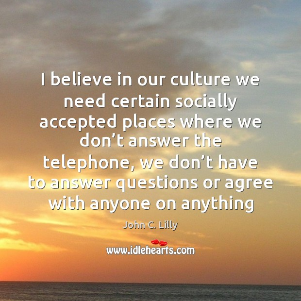I believe in our culture we need certain socially accepted places where John C. Lilly Picture Quote