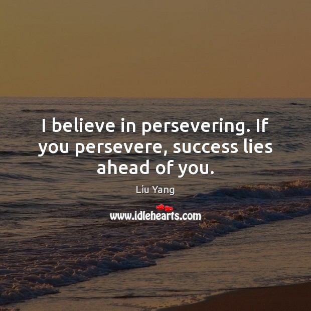 I believe in persevering. If you persevere, success lies ahead of you. Image