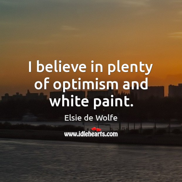 I believe in plenty of optimism and white paint. Elsie de Wolfe Picture Quote
