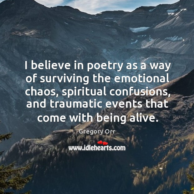 I believe in poetry as a way of surviving the emotional chaos, Gregory Orr Picture Quote