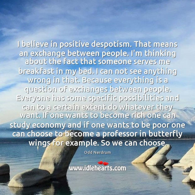 Image, I believe in positive despotism. That means an exchange between people. I'm