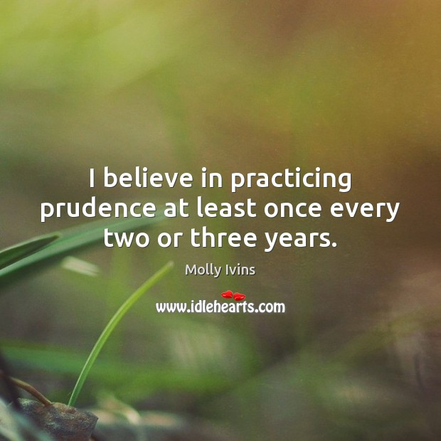 I believe in practicing prudence at least once every two or three years. Molly Ivins Picture Quote