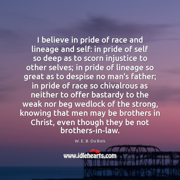 I believe in pride of race and lineage and self: in pride W. E. B. Du Bois Picture Quote