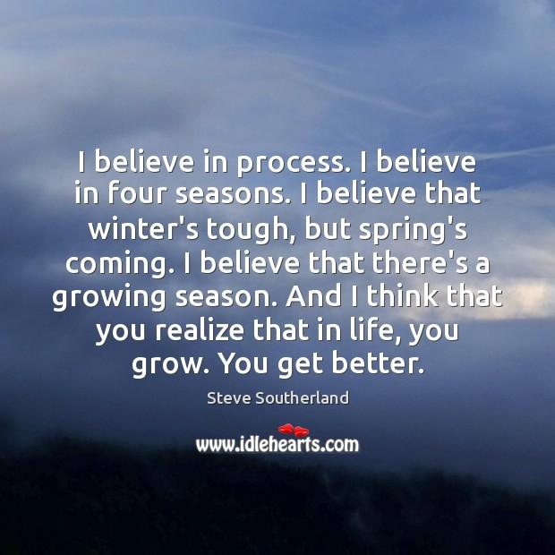 I believe in process. I believe in four seasons. I believe that Image