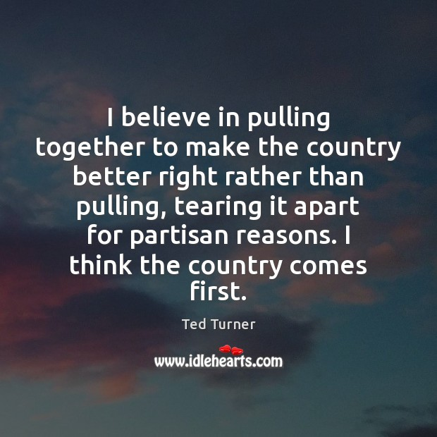 I believe in pulling together to make the country better right rather Ted Turner Picture Quote
