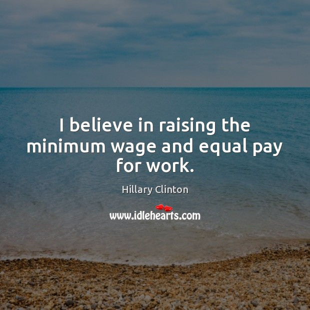 Image, I believe in raising the minimum wage and equal pay for work.