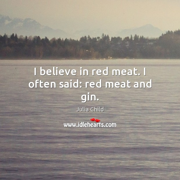 I believe in red meat. I often said: red meat and gin. Julia Child Picture Quote
