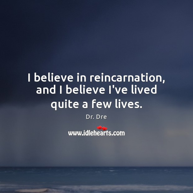 I believe in reincarnation, and I believe I've lived quite a few lives. Image