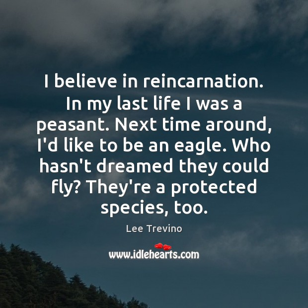 I believe in reincarnation. In my last life I was a peasant. Lee Trevino Picture Quote