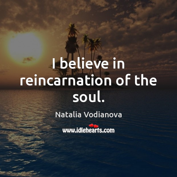 I believe in reincarnation of the soul. Image