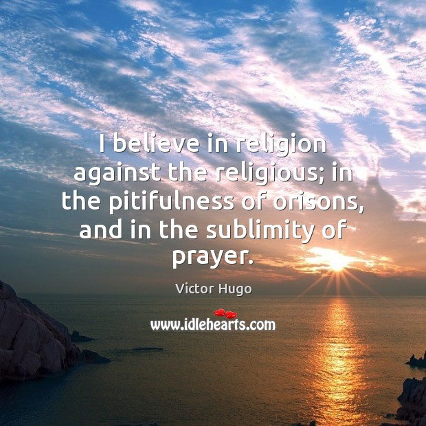 I believe in religion against the religious; in the pitifulness of orisons, Victor Hugo Picture Quote