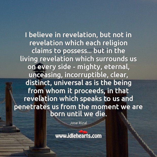 I believe in revelation, but not in revelation which each religion claims Jose Rizal Picture Quote