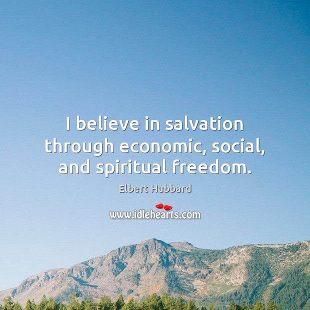I believe in salvation through economic, social, and spiritual freedom. Elbert Hubbard Picture Quote